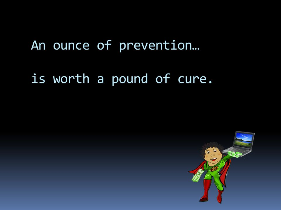 An ounce of prevention… is worth a pound of cure.