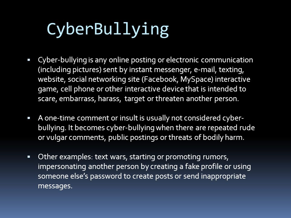  Cyber-bullying is any online posting or electronic communication (including pictures) sent by instant messenger, e-mail, texting, website, social networking site (Facebook, MySpace) interactive game, cell phone or other interactive device that is intended to scare, embarrass, harass, target or threaten another person.