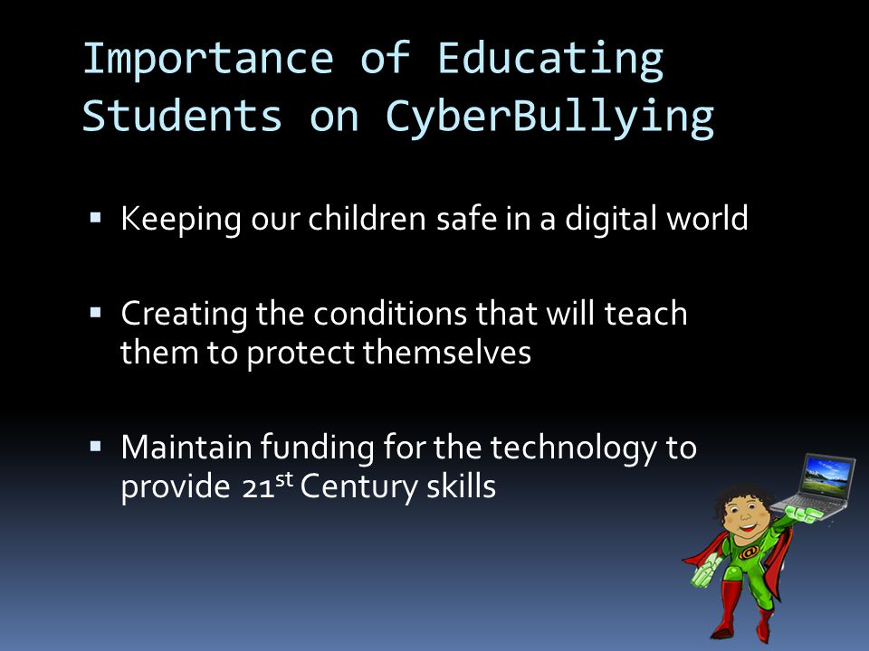 Importance of Educating Students on CyberBullying  Keeping our children safe in a digital world  Creating the conditions that will teach them to protect themselves  Maintain funding for the technology to provide 21 st Century skills
