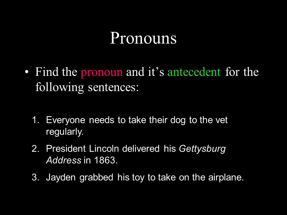 Pronouns Find the pronoun and it's antecedent for the following sentences: 1.Everyone needs to take their dog to the vet regularly.