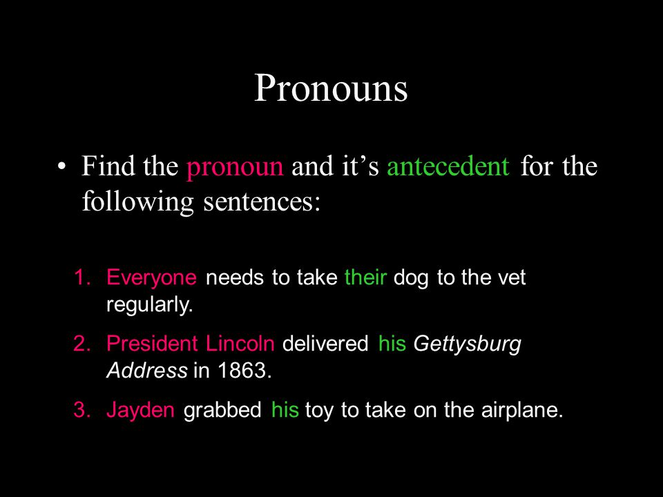 Pronouns Find the pronoun and it's antecedent for the following sentences: 1.Everyone needs to take their dog to the vet regularly. 2.President Lincol