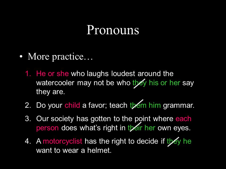 Pronouns More practice… 1.He or she who laughs loudest around the watercooler may not be who they his or her say they are.