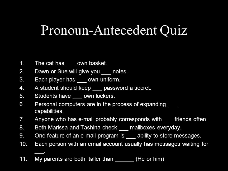 Pronoun-Antecedent Quiz 1.The cat has ___ own basket. 2.Dawn or Sue will give you ___ notes. 3.Each player has ___ own uniform. 4.A student should kee
