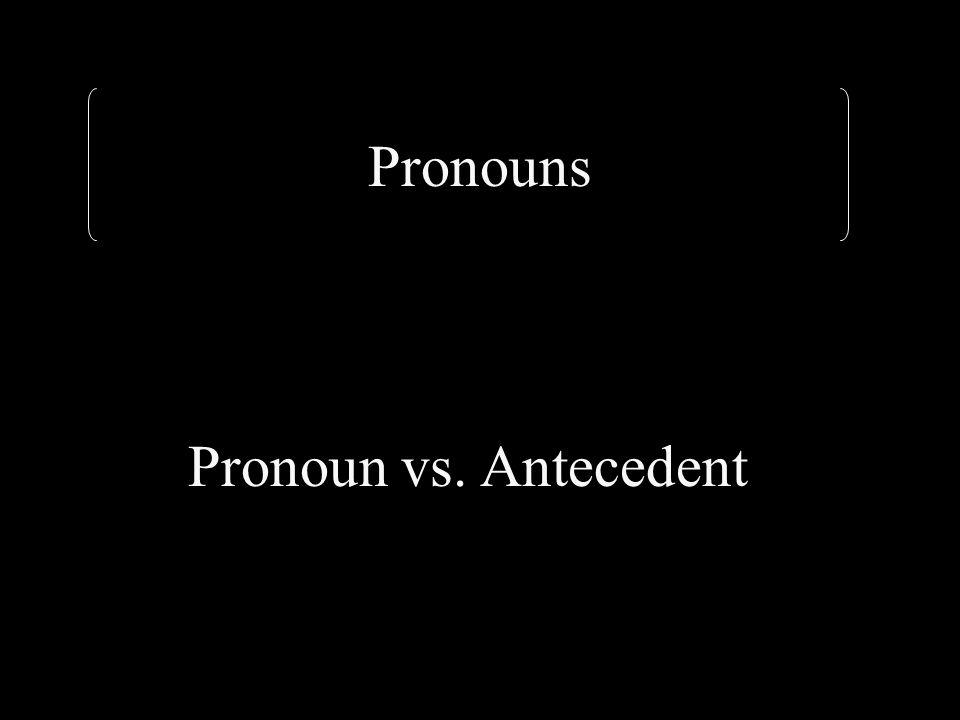 Pronouns Pronoun vs. Antecedent