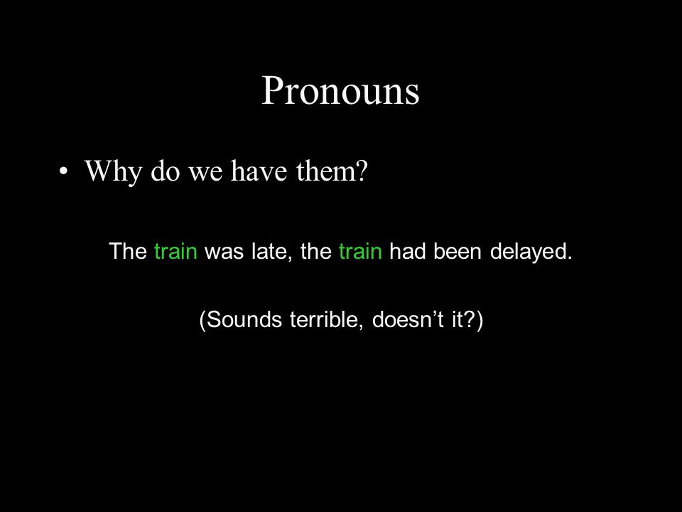 Pronouns Why do we have them? The train was late, the train had been delayed. (Sounds terrible, doesn't it?)