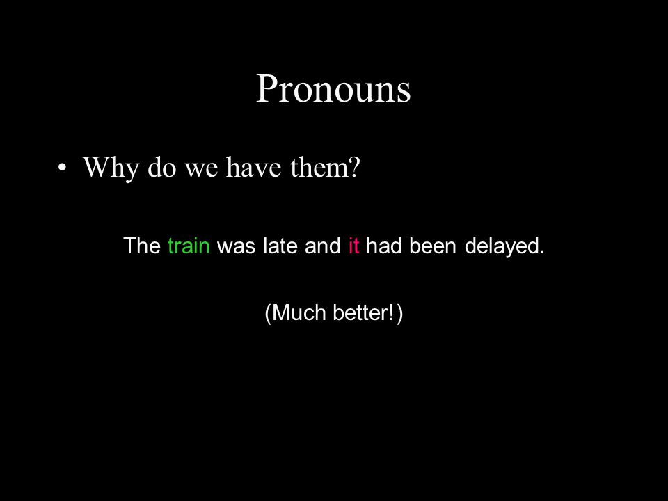 Pronouns Why do we have them? The train was late and it had been delayed. (Much better!)