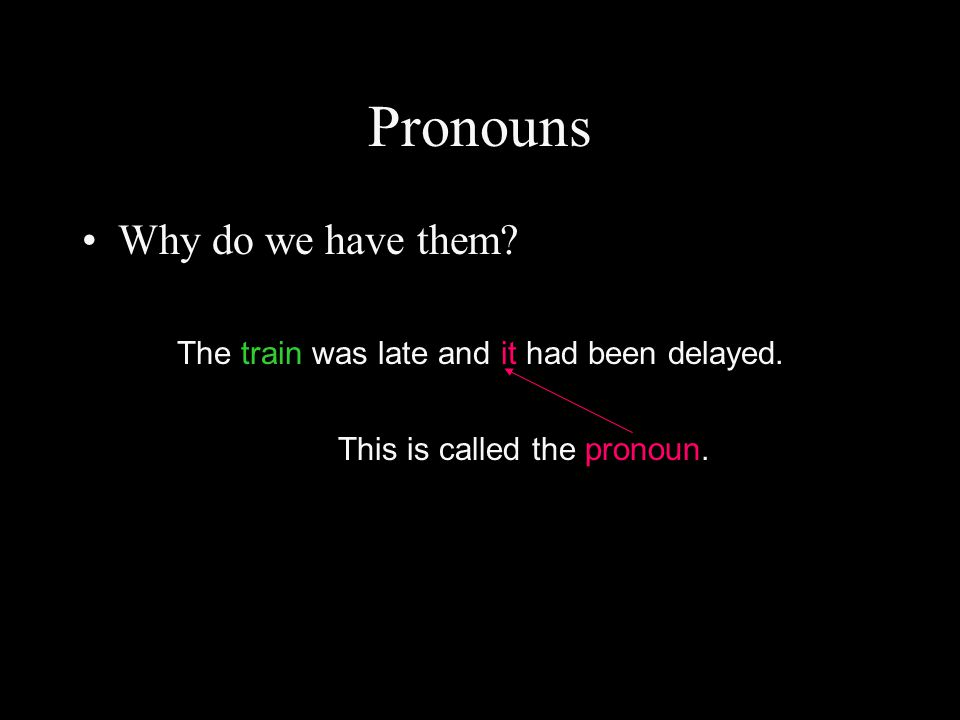 Pronouns Why do we have them? The train was late and it had been delayed. This is called the pronoun.