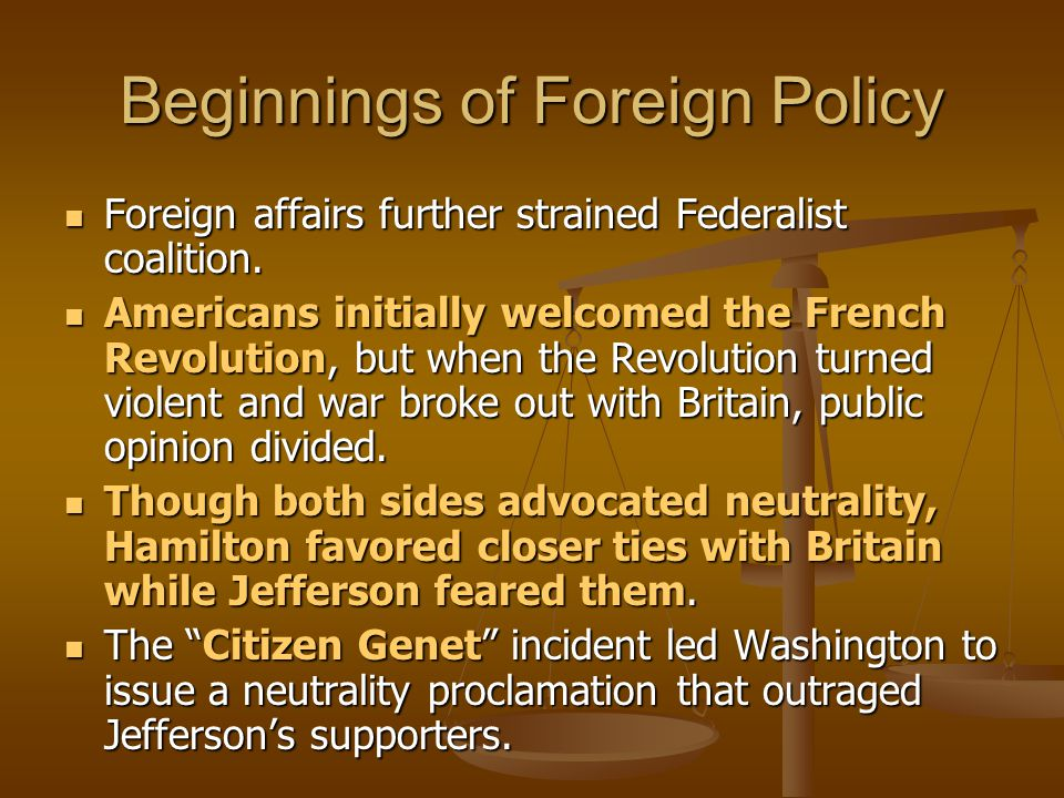 Beginnings of Foreign Policy Foreign affairs further strained Federalist coalition. Foreign affairs further strained Federalist coalition. Americans i