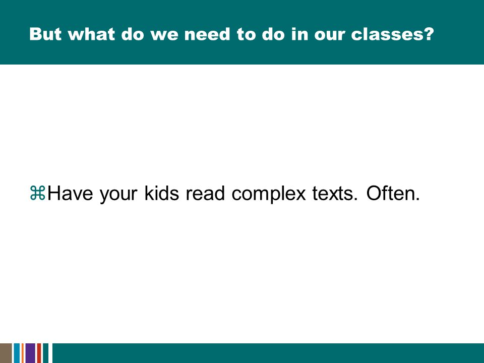 But what do we need to do in our classes  Have your kids read complex texts. Often.