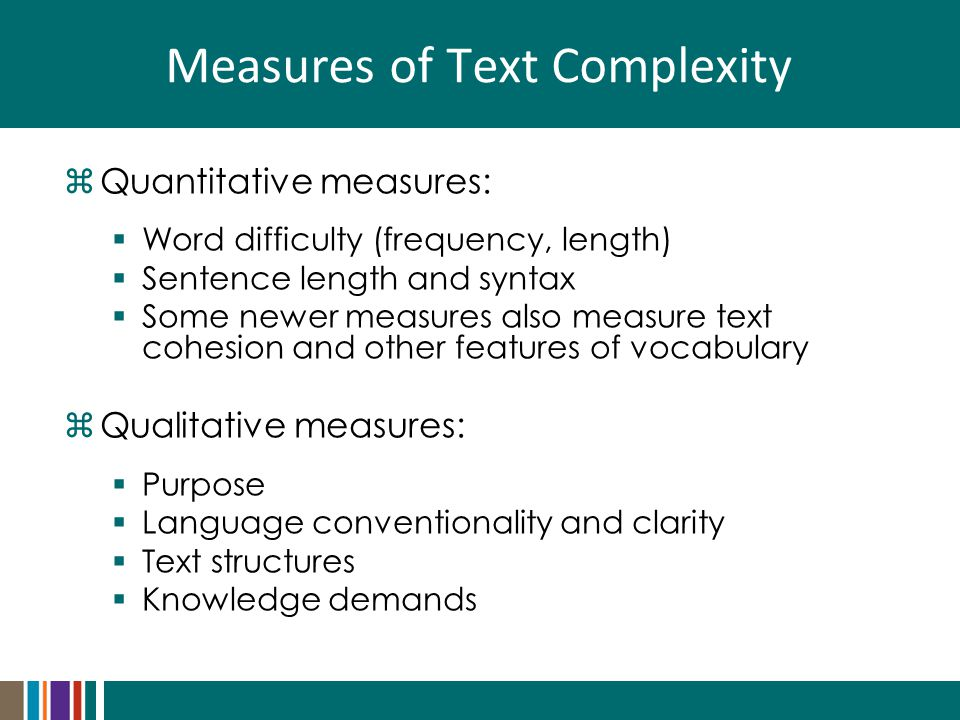 Measures of Text Complexity  Quantitative measures:  Word difficulty (frequency, length)  Sentence length and syntax  Some newer measures also measure text cohesion and other features of vocabulary  Qualitative measures:  Purpose  Language conventionality and clarity  Text structures  Knowledge demands