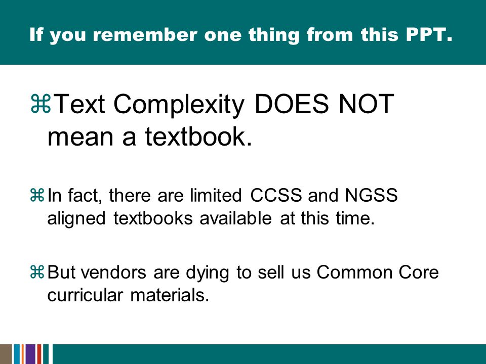 If you remember one thing from this PPT.  Text Complexity DOES NOT mean a textbook.