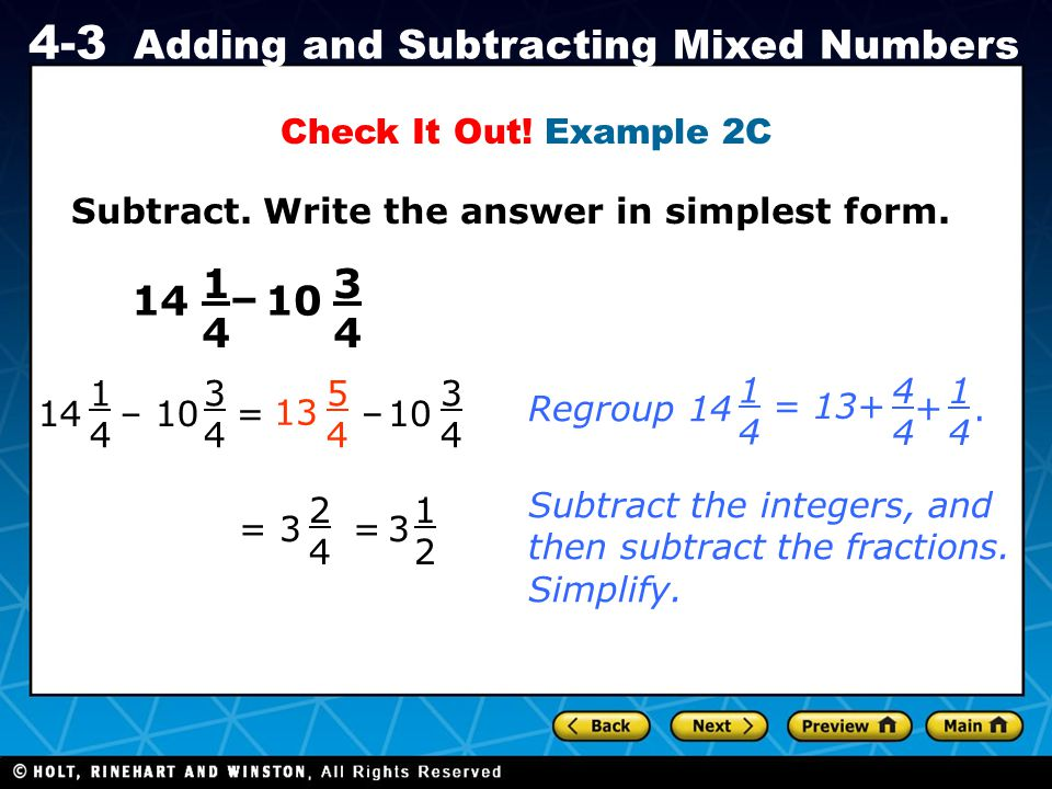 Holt CA Course 1 4-3 Adding and Subtracting Mixed Numbers Subtract. Write the answer in simplest form. Check It Out! Example 2C 14 1414 – 10 3434 14 1
