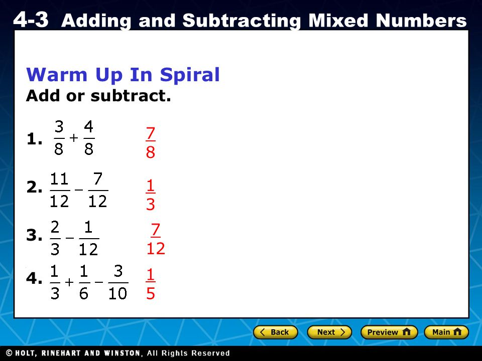 Holt CA Course 1 4-3 Adding and Subtracting Mixed Numbers Warm Up In Spiral Add or subtract. 1. 2. 3.. 4. 7878 1313 7 12 1515