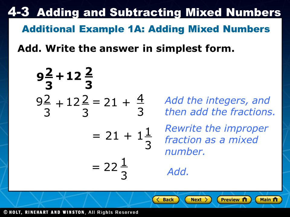 Holt CA Course 1 4-3 Adding and Subtracting Mixed Numbers Add. Write the answer in simplest form. Additional Example 1A: Adding Mixed Numbers 9 2323 +
