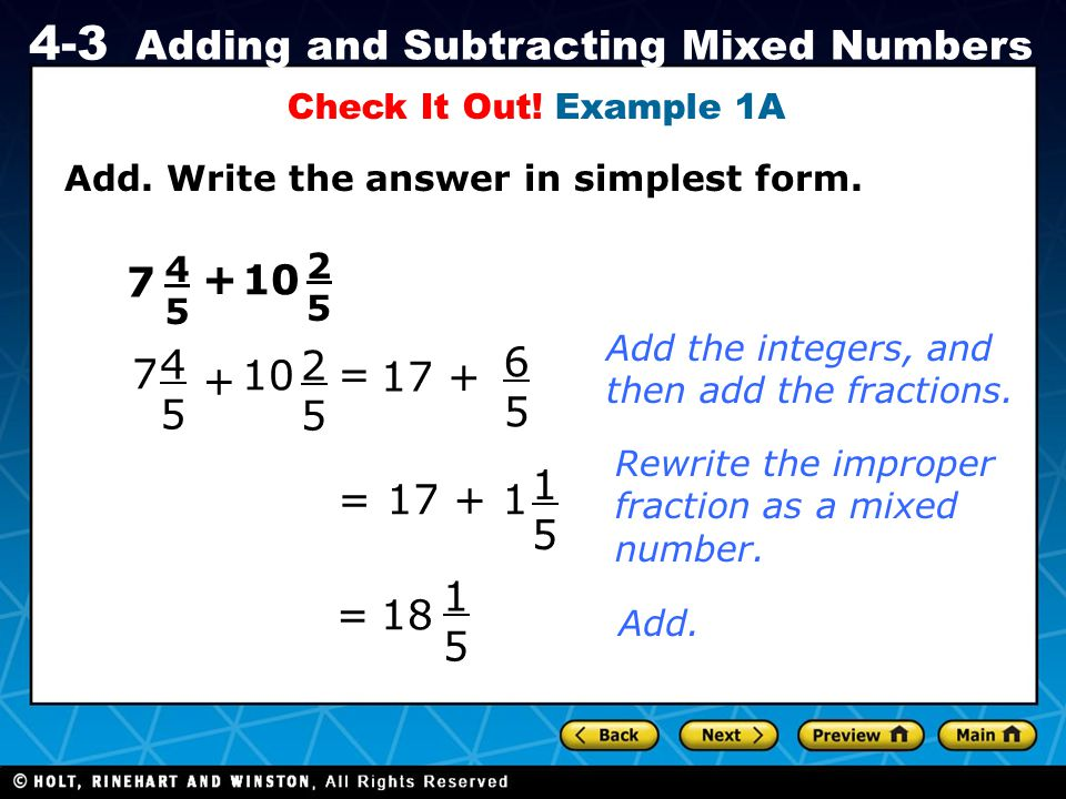 Holt CA Course 1 4-3 Adding and Subtracting Mixed Numbers Add. Write the answer in simplest form. Check It Out! Example 1A 7 4545 + 10 2525 7 4545 + 2