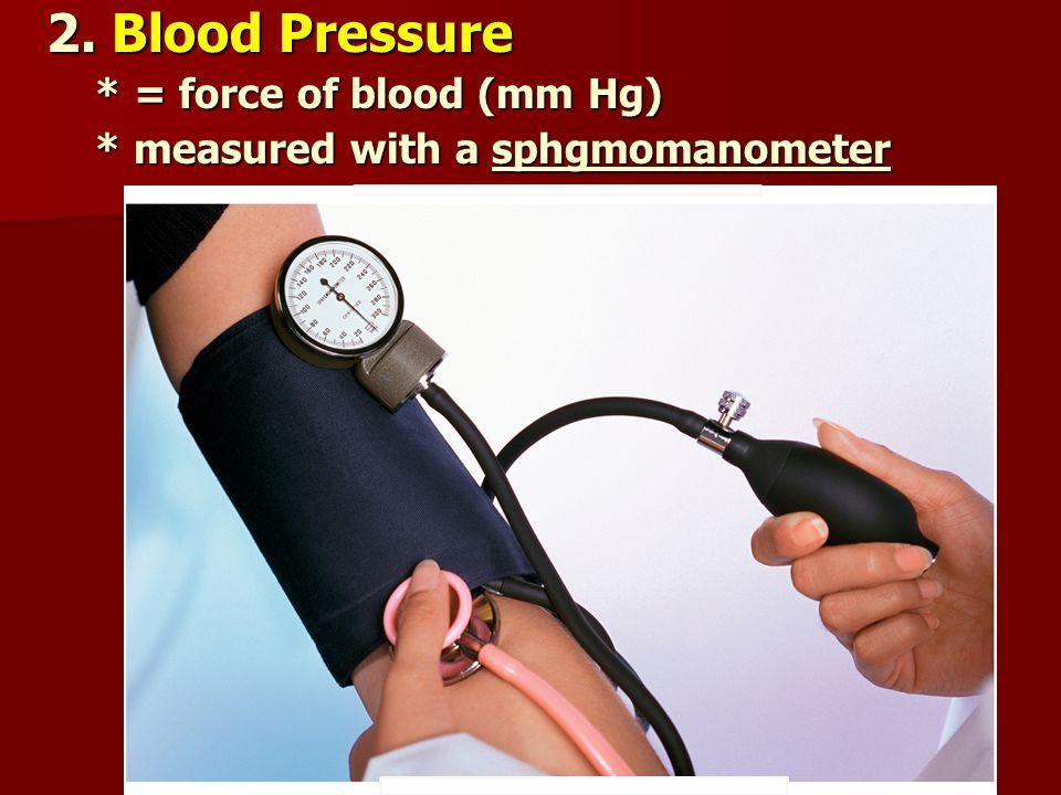 2. Blood Pressure * = force of blood (mm Hg) * = force of blood (mm Hg) * measured with a sphgmomanometer * measured with a sphgmomanometer