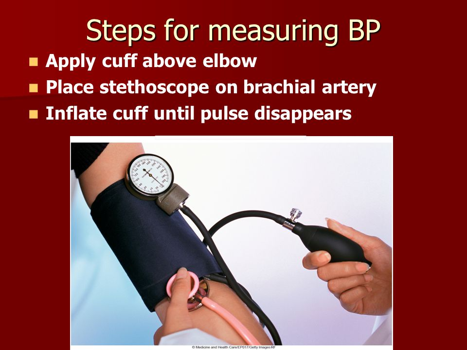 Steps for measuring BP Apply cuff above elbow Place stethoscope on brachial artery Inflate cuff until pulse disappears