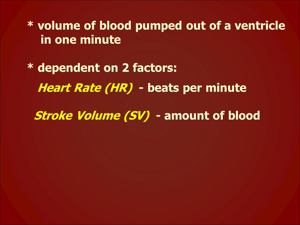 * volume of blood pumped out of a ventricle in one minute * dependent on 2 factors: Heart Rate (HR) - beats per minute Stroke Volume (SV) - amount of blood