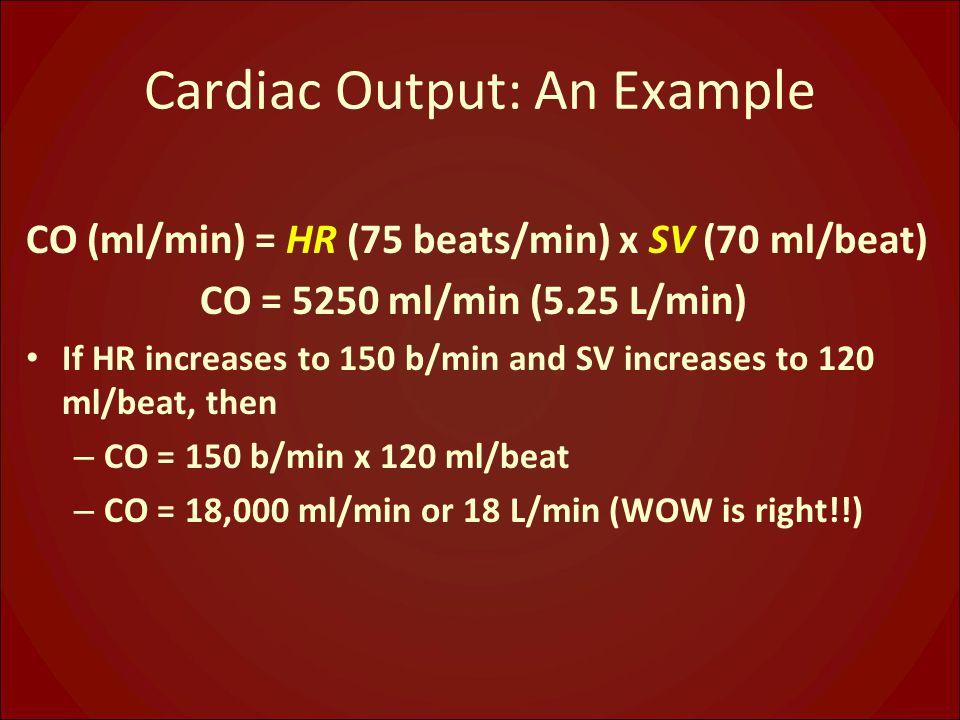Cardiac Output: An Example CO (ml/min) = HR (75 beats/min) x SV (70 ml/beat) CO = 5250 ml/min (5.25 L/min) If HR increases to 150 b/min and SV increas