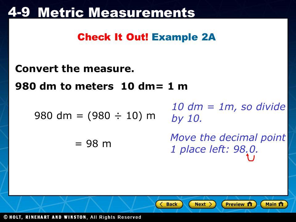 Holt CA Course 1 4-9 Metric Measurements Check It Out! Example 2A 980 dm = (980 ÷ 10) m 10 dm = 1m, so divide by 10. = 98 m Move the decimal point 1 p