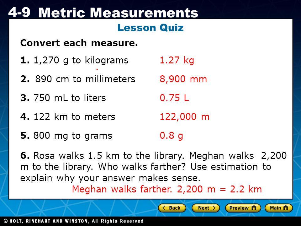 Holt CA Course 1 4-9 Metric Measurements Lesson Quiz Convert each measure. 1. 1,270 g to kilograms 2.890 cm to millimeters 3. 750 mL to liters 4. 122