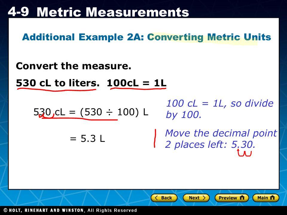 Holt CA Course 1 4-9 Metric Measurements Move the decimal point 2 places left: 5.30. Convert the measure. 530 cL to liters. 100cL = 1L 530 cL = (530 ÷