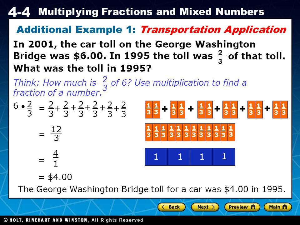 Holt CA Course 1 4-4 Multiplying Fractions and Mixed Numbers Additional Example 1: Transportation Application In 2001, the car toll on the George Washington Bridge was $6.00.