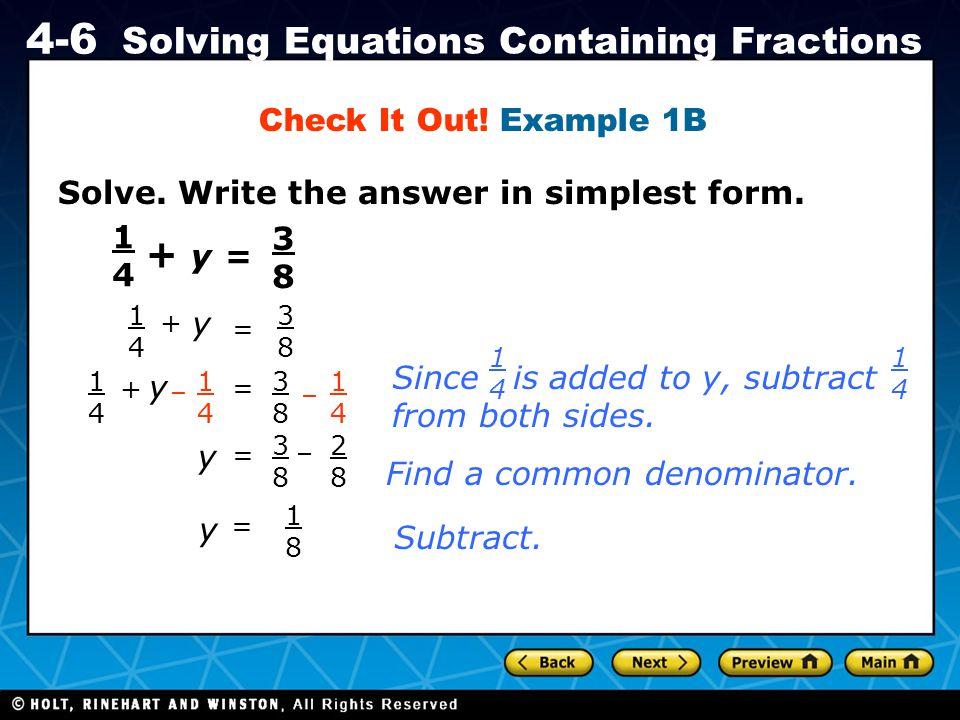 Holt CA Course 1 4-6 Solving Equations Containing Fractions Solve. Write the answer in simplest form. Check It Out! Example 1B 1414 + y = 3838 1414 +