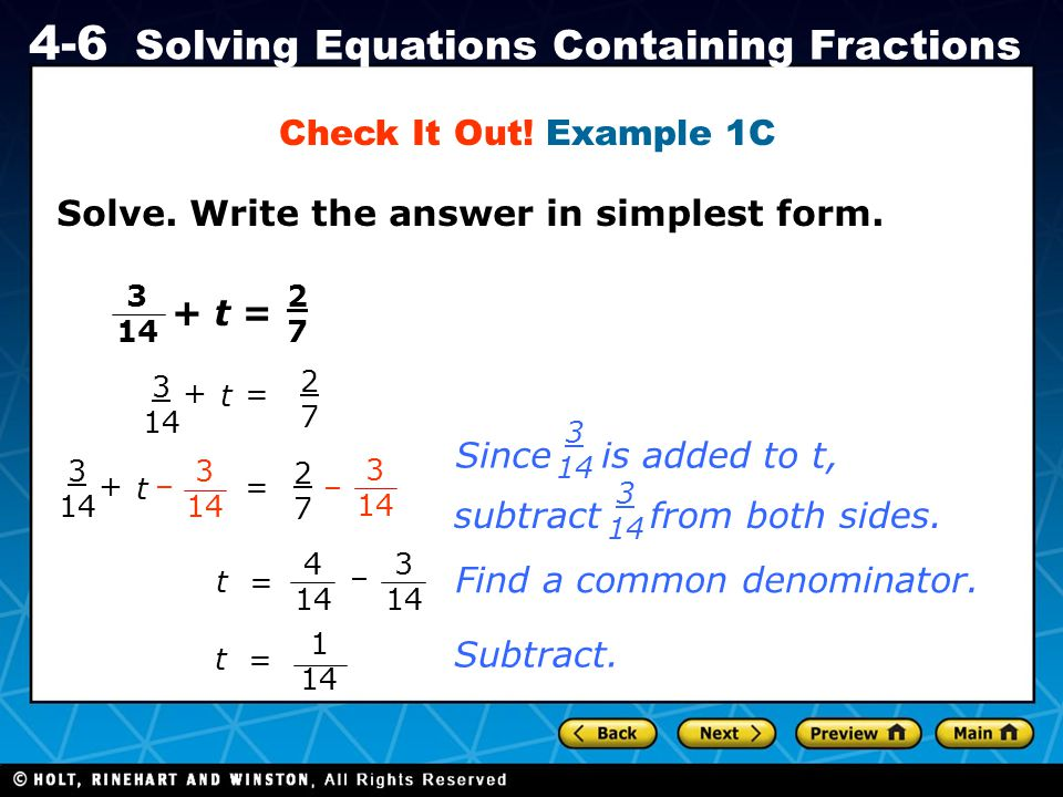 Holt CA Course 1 4-6 Solving Equations Containing Fractions Solve. Write the answer in simplest form. Check It Out! Example 1C 3 14 +t = 2727 3 14 + t