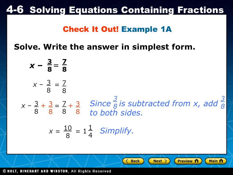 Holt CA Course 1 4-6 Solving Equations Containing Fractions Solve. Write the answer in simplest form. Check It Out! Example 1A x – 3838 = 7878 3838 =