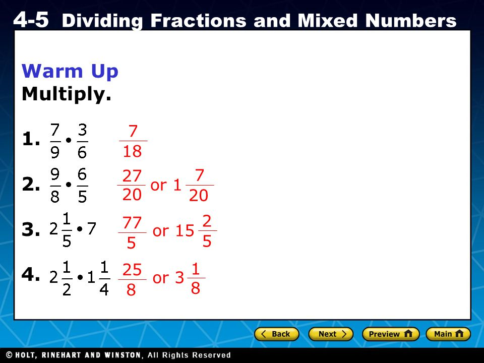 Holt CA Course 1 4-5 Dividing Fractions and Mixed Numbers Warm Up Multiply. 1. 2. 3. 4. 7 18 27 20 7 or 1 2 77 5 5 or 15 25 8 8 or 3 1
