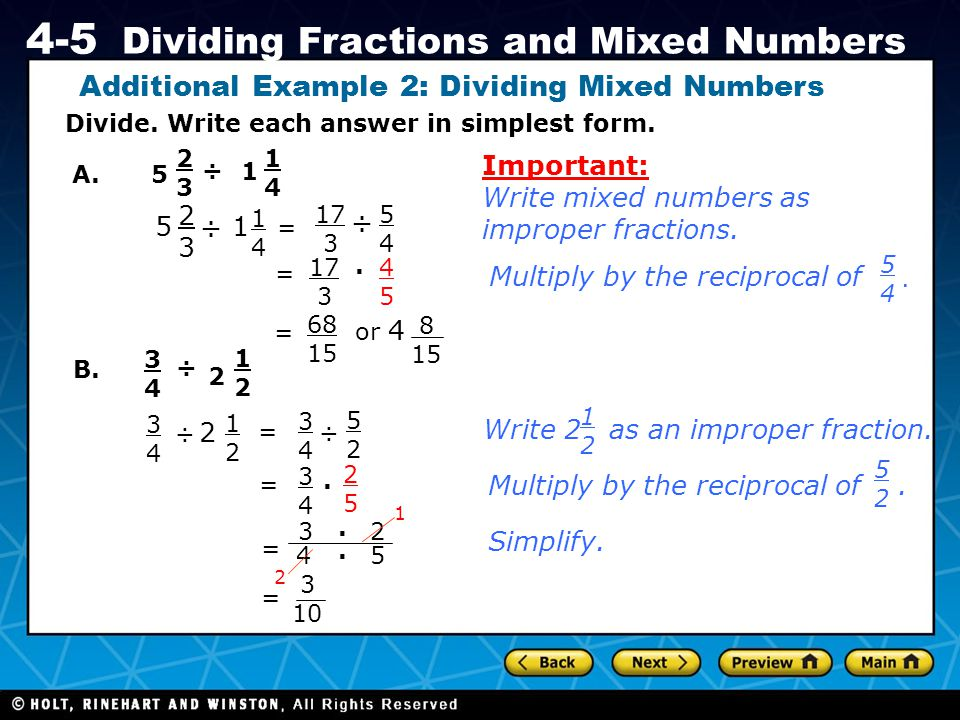 Holt CA Course 1 4-5 Dividing Fractions and Mixed Numbers Divide. Write each answer in simplest form. A.5 2323 ÷ 1 1414 5 2323 ÷ 1 1414 = 17 3 ÷ 5454