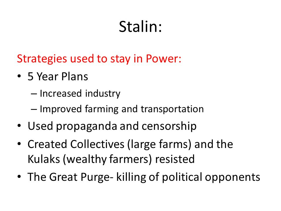 Stalin: Strategies used to stay in Power: 5 Year Plans – Increased industry – Improved farming and transportation Used propaganda and censorship Created Collectives (large farms) and the Kulaks (wealthy farmers) resisted The Great Purge- killing of political opponents