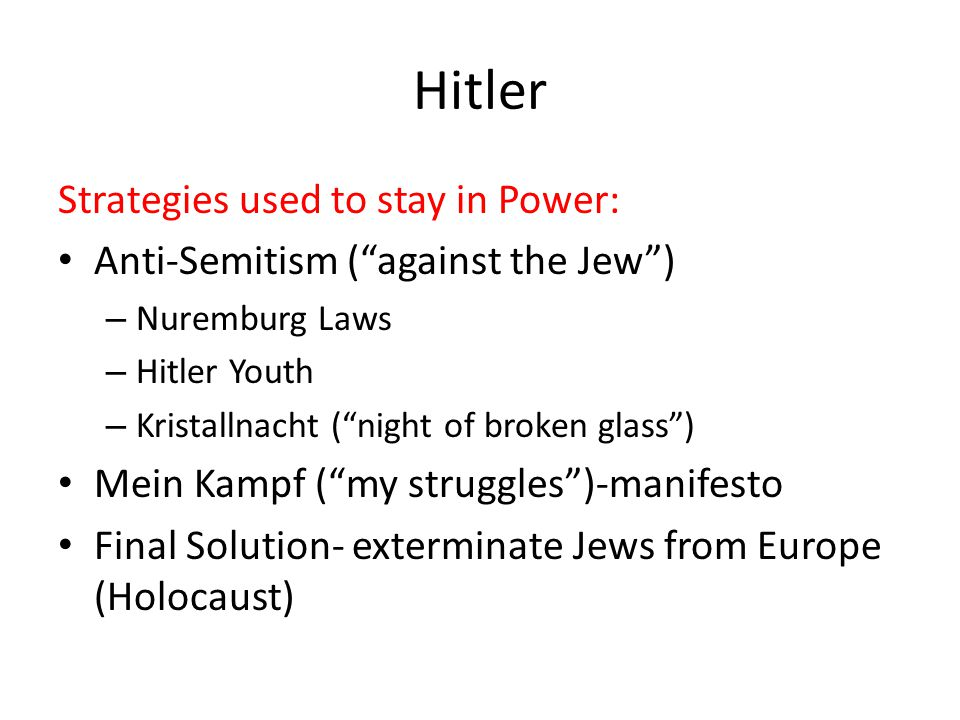 Hitler Strategies used to stay in Power: Anti-Semitism ( against the Jew ) – Nuremburg Laws – Hitler Youth – Kristallnacht ( night of broken glass ) Mein Kampf ( my struggles )-manifesto Final Solution- exterminate Jews from Europe (Holocaust)