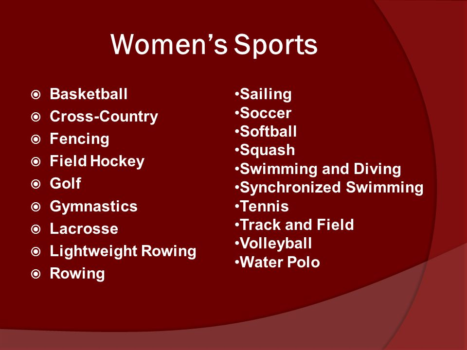 Women's Sports  Basketball  Cross-Country  Fencing  Field Hockey  Golf  Gymnastics  Lacrosse  Lightweight Rowing  Rowing Sailing Soccer Softball Squash Swimming and Diving Synchronized Swimming Tennis Track and Field Volleyball Water Polo