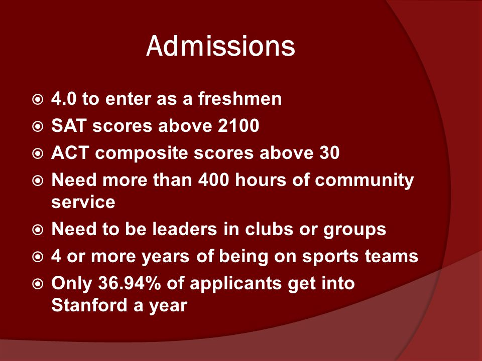 Admissions  4.0 to enter as a freshmen  SAT scores above 2100  ACT composite scores above 30  Need more than 400 hours of community service  Need to be leaders in clubs or groups  4 or more years of being on sports teams  Only 36.94% of applicants get into Stanford a year