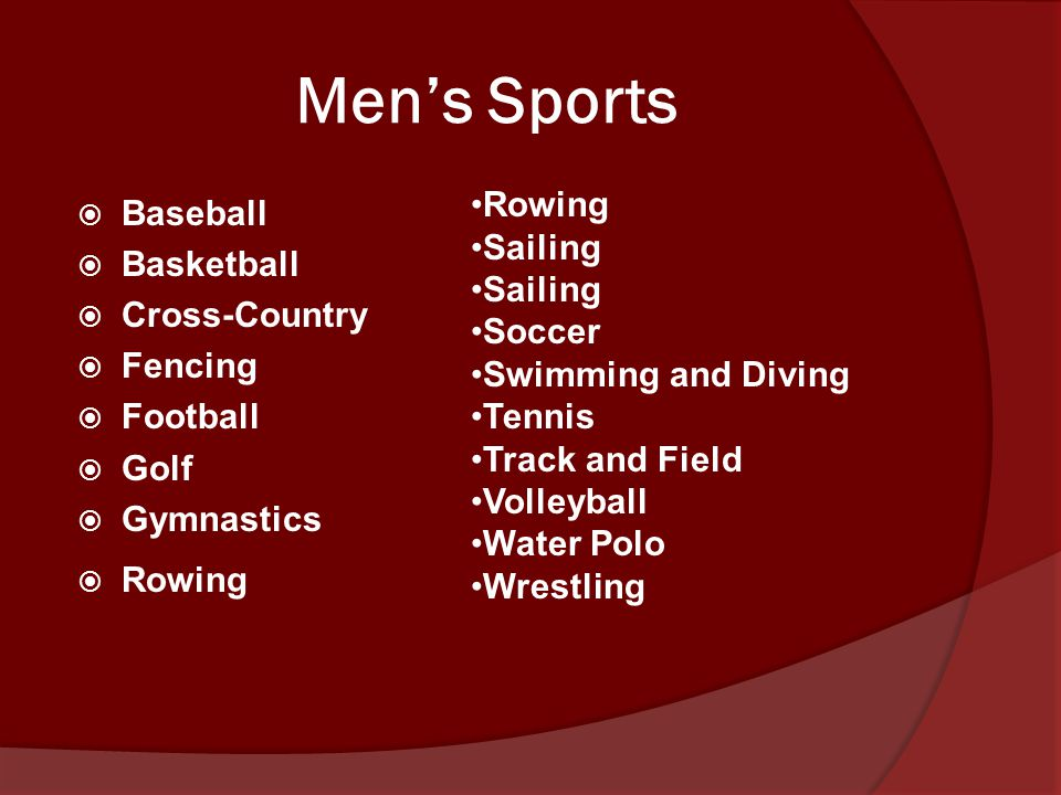 Men's Sports  Baseball  Basketball  Cross-Country  Fencing  Football  Golf  Gymnastics  Rowing Rowing Sailing Soccer Swimming and Diving Tennis Track and Field Volleyball Water Polo Wrestling