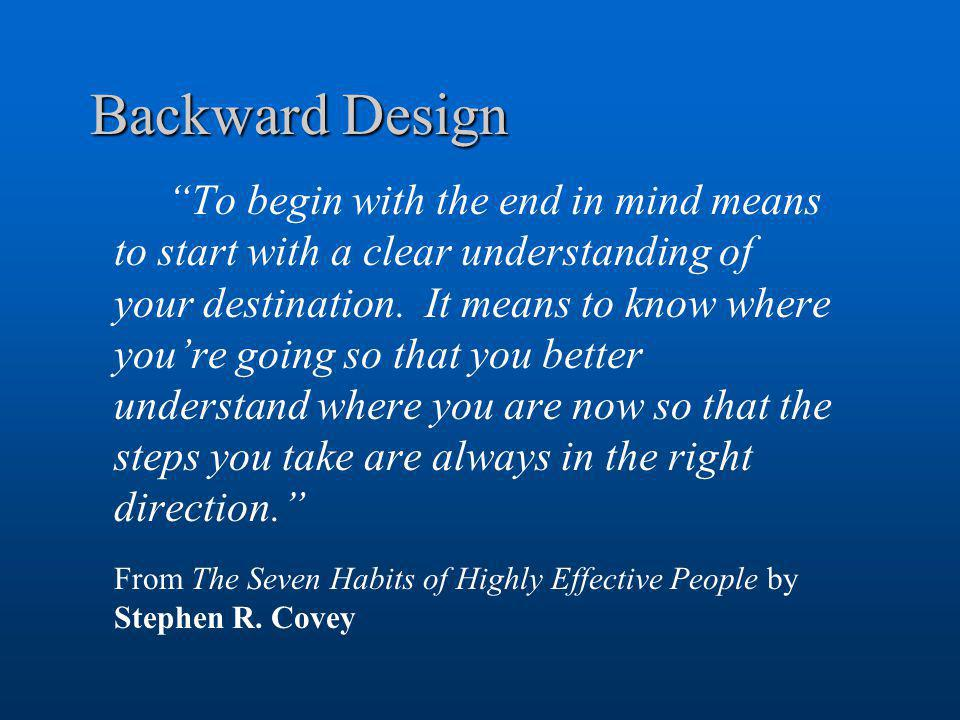 "Backward Design ""To begin with the end in mind means to start with a clear understanding of your destination. It means to know where you're going so t"