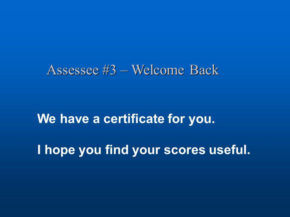 Assessee #3 – Welcome Back We have a certificate for you. I hope you find your scores useful.