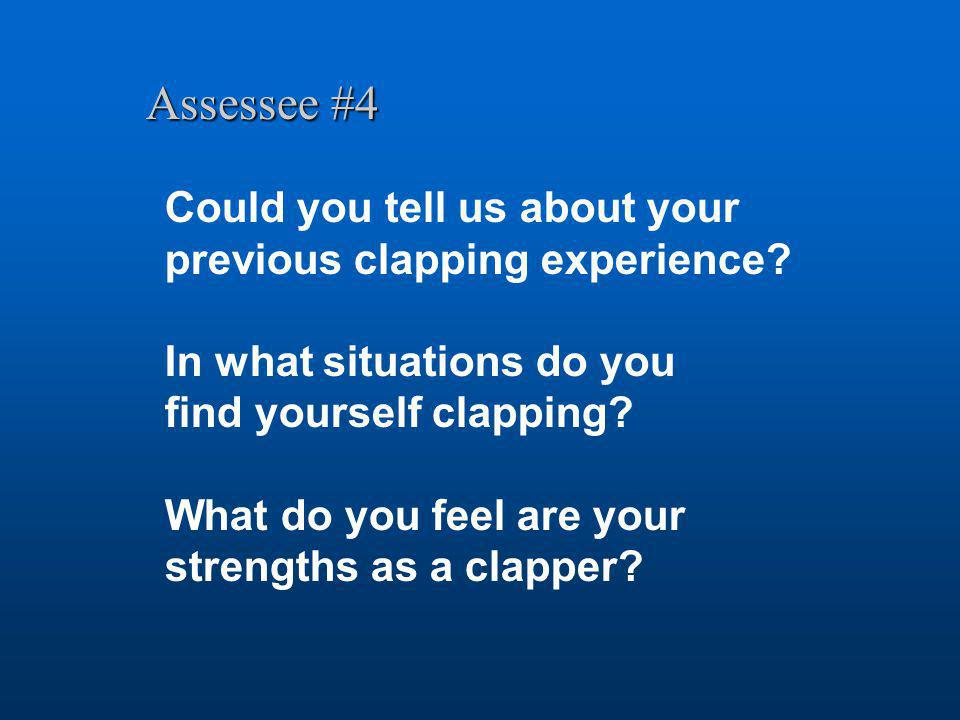 Assessee #4 Could you tell us about your previous clapping experience? In what situations do you find yourself clapping? What do you feel are your str