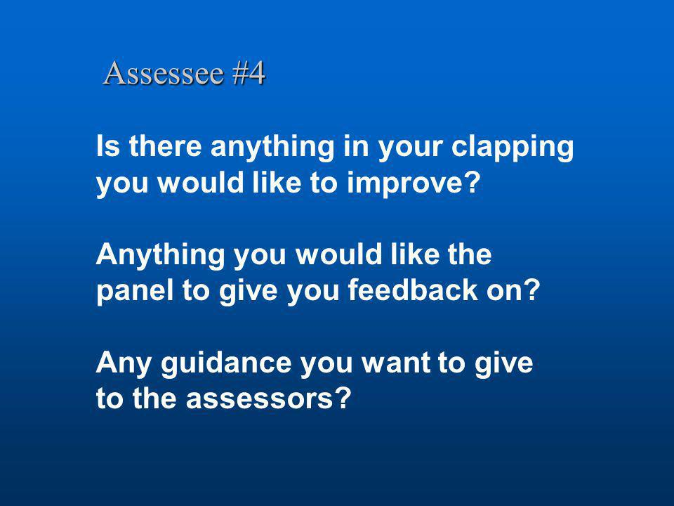 Assessee #4 Is there anything in your clapping you would like to improve? Anything you would like the panel to give you feedback on? Any guidance you