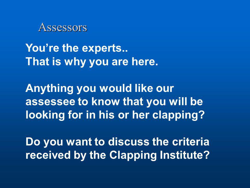 Assessors You're the experts.. That is why you are here. Anything you would like our assessee to know that you will be looking for in his or her clapp