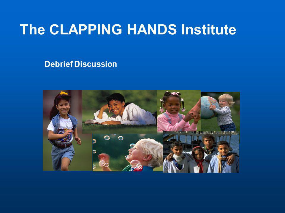 Debrief Discussion The CLAPPING HANDS Institute
