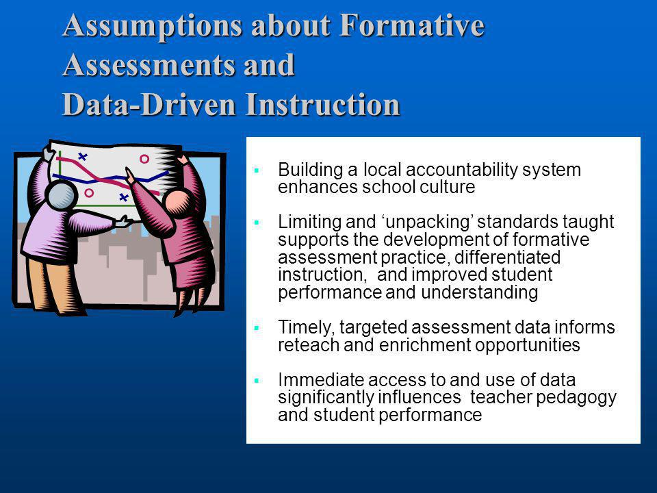 Assumptions about Formative Assessments and Data-Driven Instruction  Building a local accountability system enhances school culture  Limiting and 'u