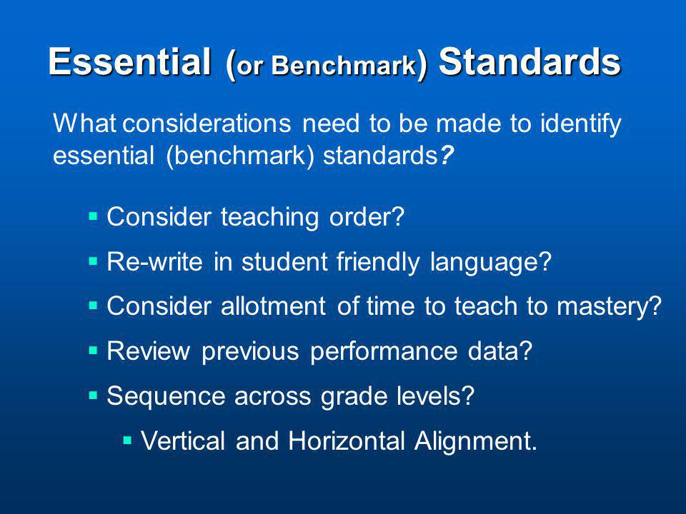 Essential ( or Benchmark ) Standards What considerations need to be made to identify essential (benchmark) standards?  Consider teaching order?  Re-