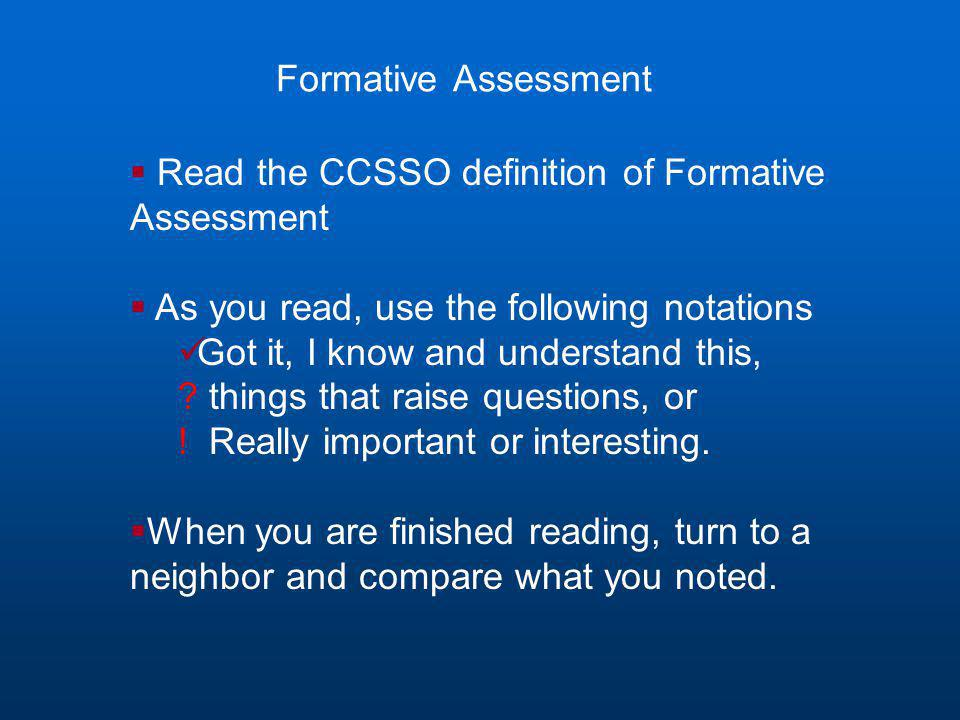 Formative Assessment  Read the CCSSO definition of Formative Assessment  As you read, use the following notations Got it, I know and understand this