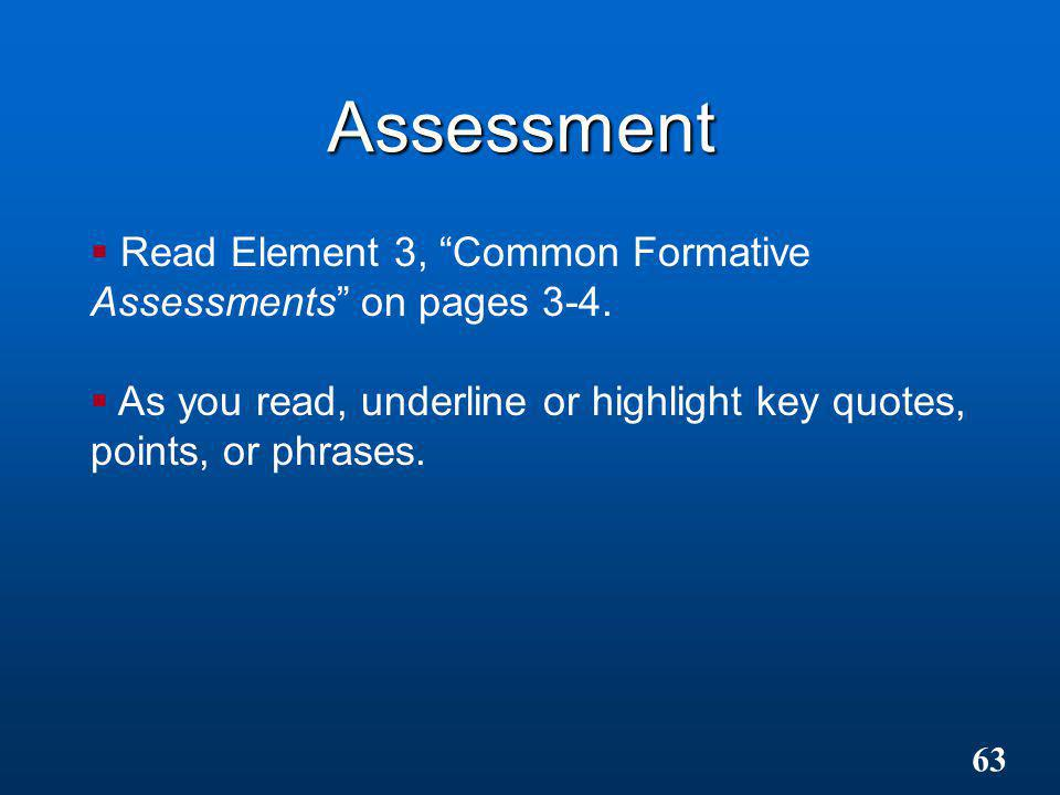"Assessment  Read Element 3, ""Common Formative Assessments"" on pages 3-4.  As you read, underline or highlight key quotes, points, or phrases. 63"