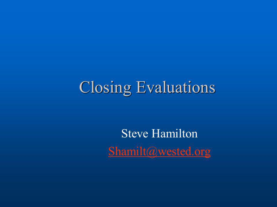 Closing Evaluations Steve Hamilton Shamilt@wested.org