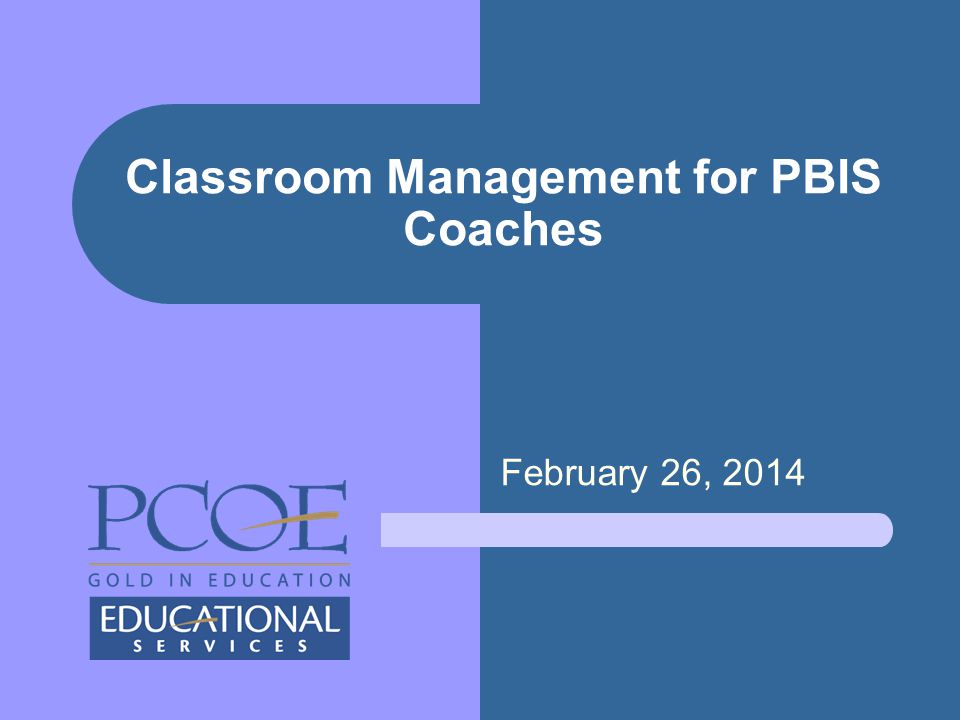 February 26, 2014 Classroom Management for PBIS Coaches