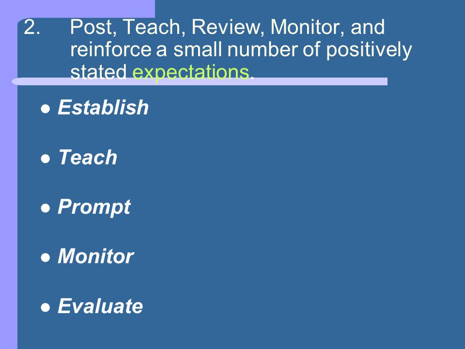 2. Post, Teach, Review, Monitor, and reinforce a small number of positively stated expectations.